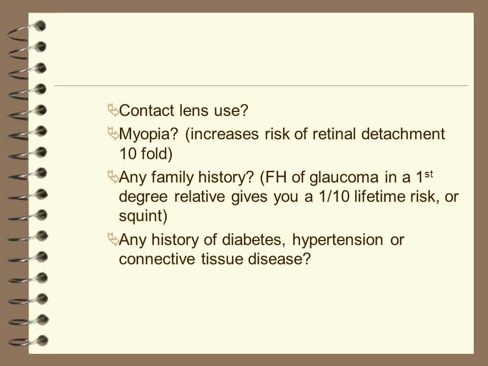 Contact lens use Myopia (increases risk of retinal detachment 10 fold)