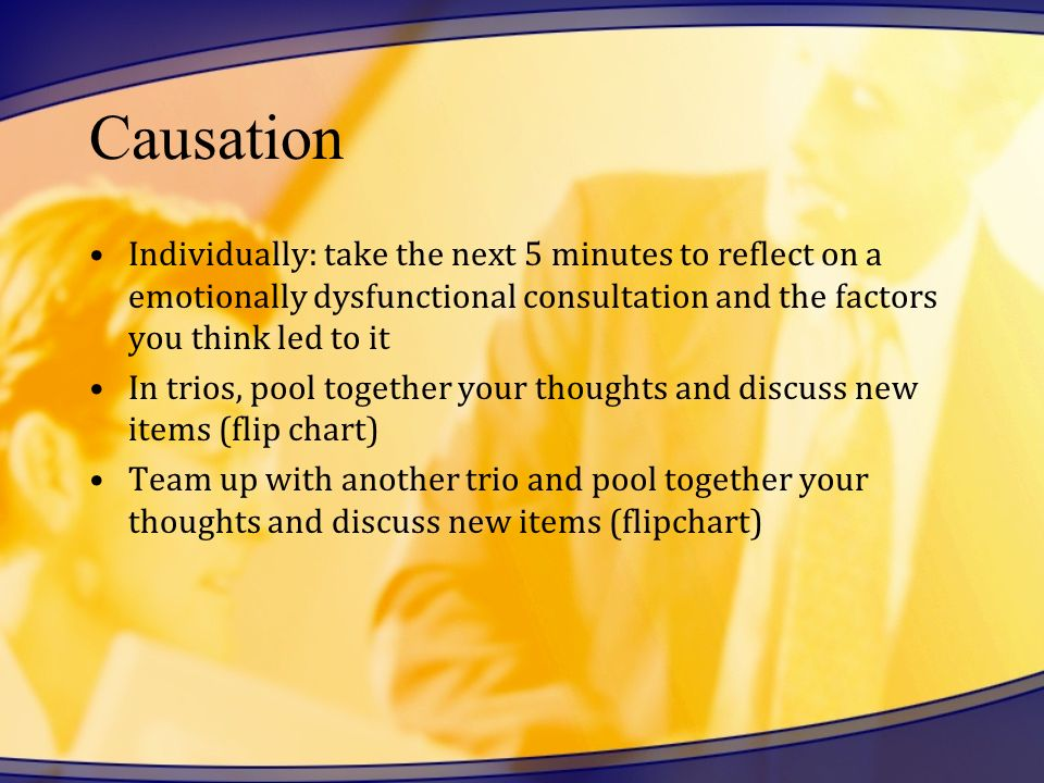 Causation Individually: take the next 5 minutes to reflect on a emotionally dysfunctional consultation and the factors you think led to it.