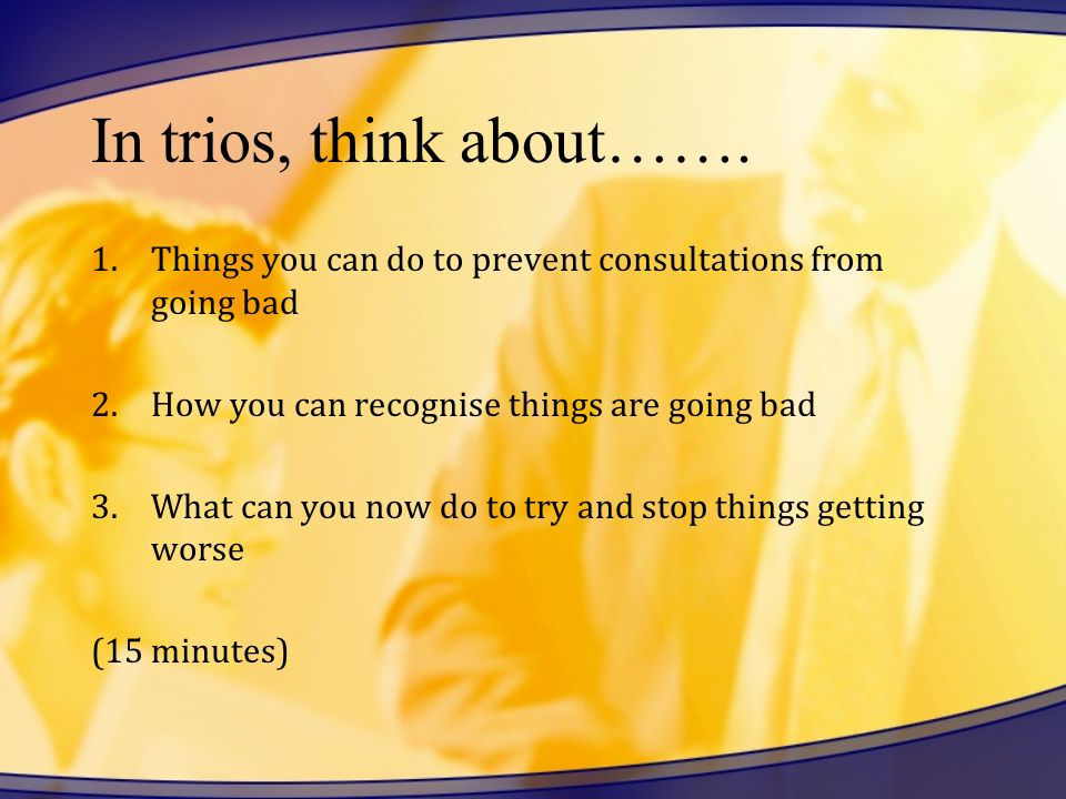 In trios, think about……. Things you can do to prevent consultations from going bad. How you can recognise things are going bad.