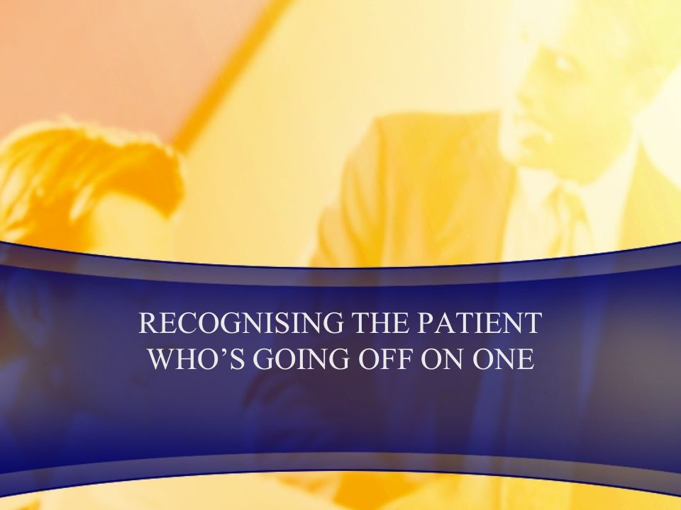 RECOGNISING THE PATIENT WHO'S GOING OFF ON ONE