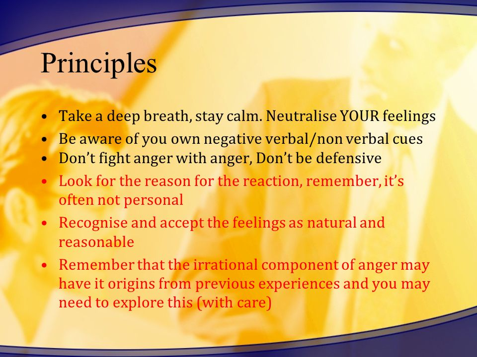 Principles Take a deep breath, stay calm. Neutralise YOUR feelings