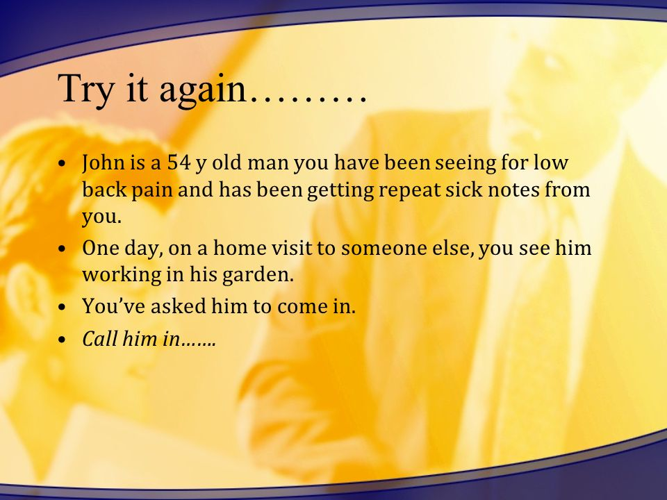 Try it again……… John is a 54 y old man you have been seeing for low back pain and has been getting repeat sick notes from you.