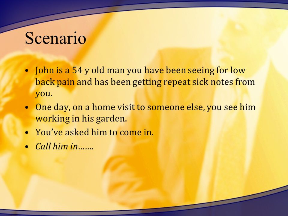 Scenario John is a 54 y old man you have been seeing for low back pain and has been getting repeat sick notes from you.