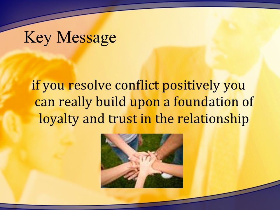 Key Message if you resolve conflict positively you can really build upon a foundation of loyalty and trust in the relationship.