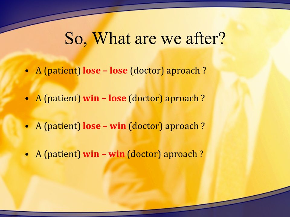 So, What are we after A (patient) lose – lose (doctor) aproach