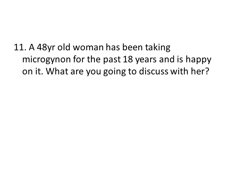 11. A 48yr old woman has been taking microgynon for the past 18 years and is happy on it.