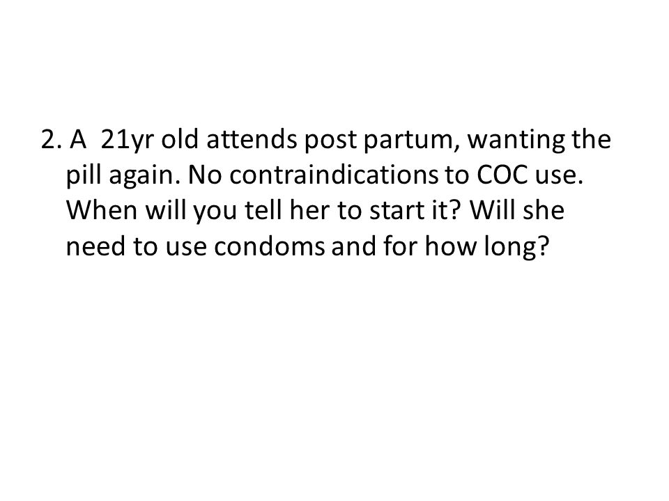 2. A 21yr old attends post partum, wanting the pill again