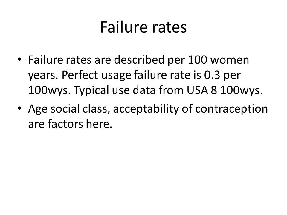 Failure rates Failure rates are described per 100 women years. Perfect usage failure rate is 0.3 per 100wys. Typical use data from USA 8 100wys.