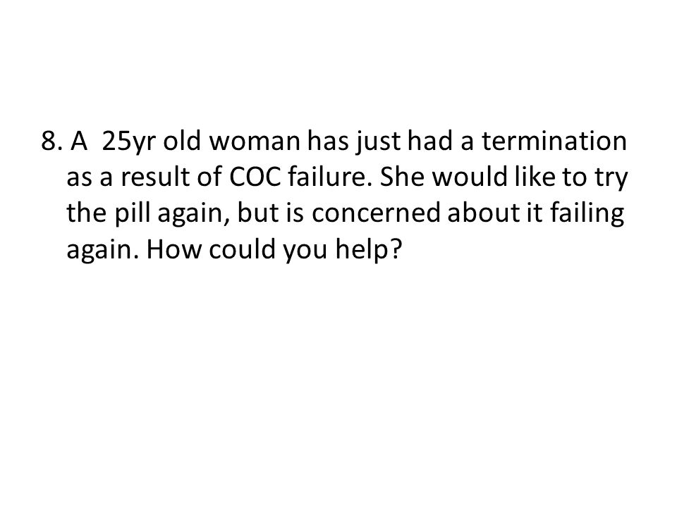 8. A 25yr old woman has just had a termination as a result of COC failure.