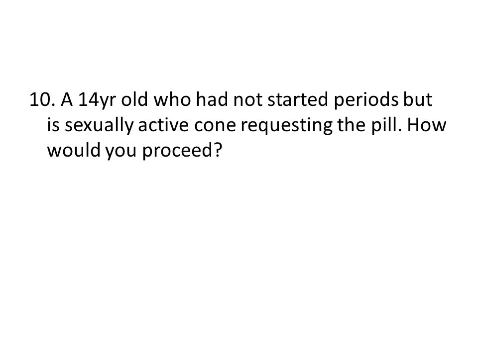 10. A 14yr old who had not started periods but is sexually active cone requesting the pill.