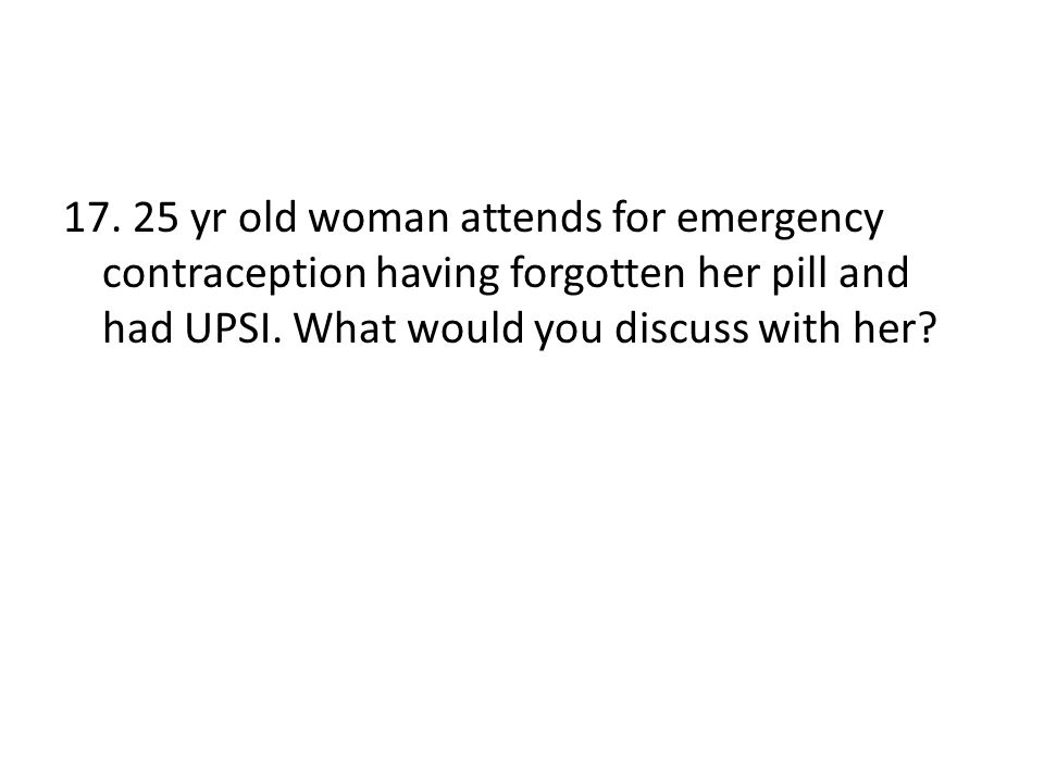 yr old woman attends for emergency contraception having forgotten her pill and had UPSI.