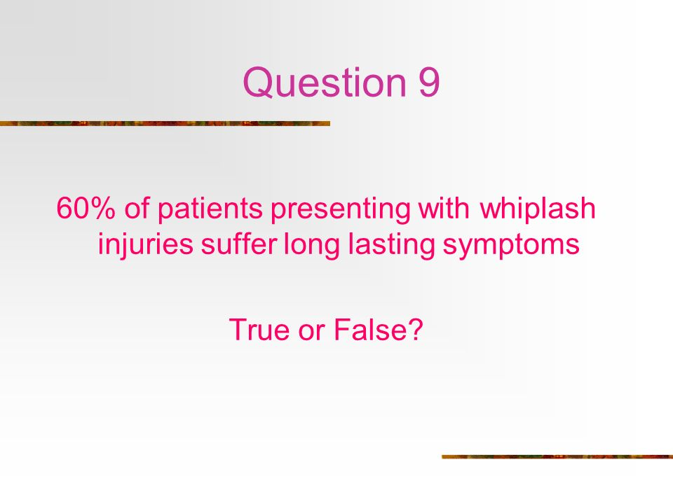 Question 9 60% of patients presenting with whiplash injuries suffer long lasting symptoms.