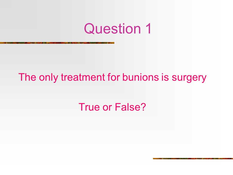 The only treatment for bunions is surgery