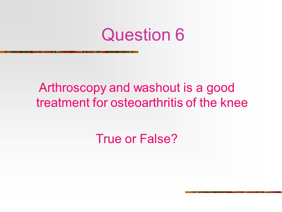 Question 6 Arthroscopy and washout is a good treatment for osteoarthritis of the knee.