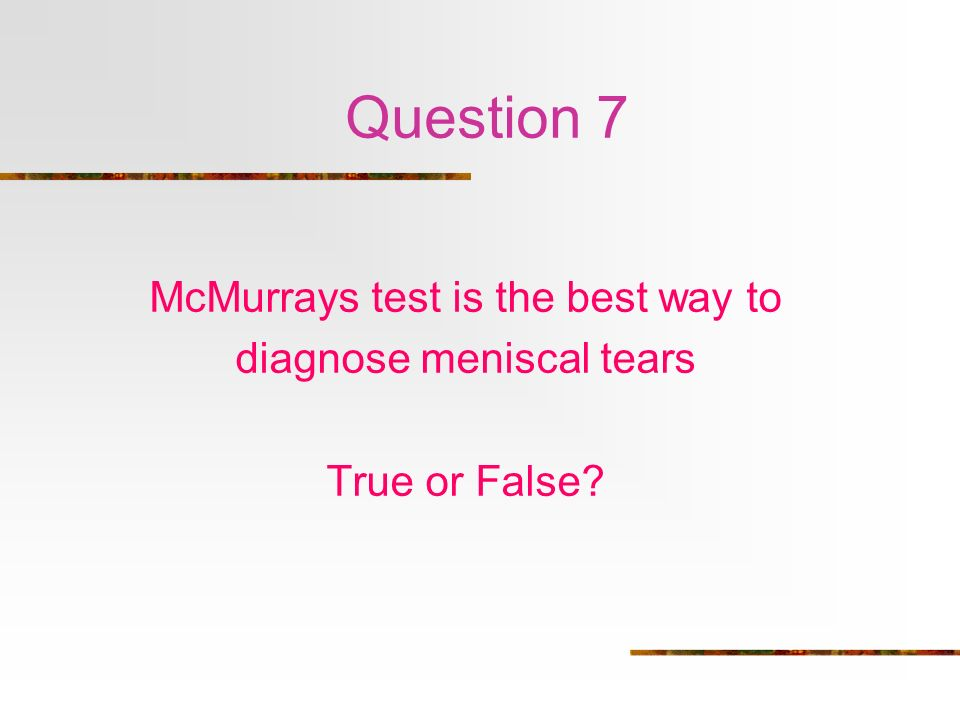 Question 7 McMurrays test is the best way to diagnose meniscal tears