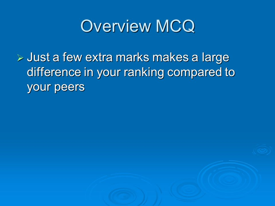 Overview MCQ Just a few extra marks makes a large difference in your ranking compared to your peers