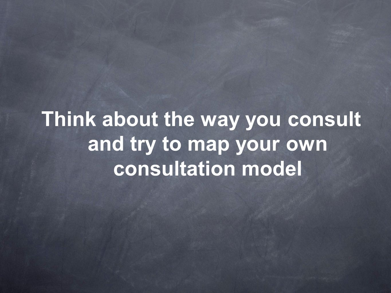 Think about the way you consult and try to map your own consultation model