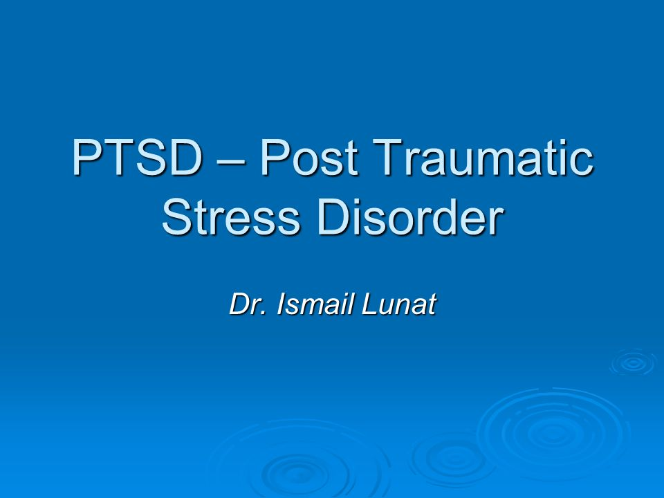 PTSD – Post Traumatic Stress Disorder