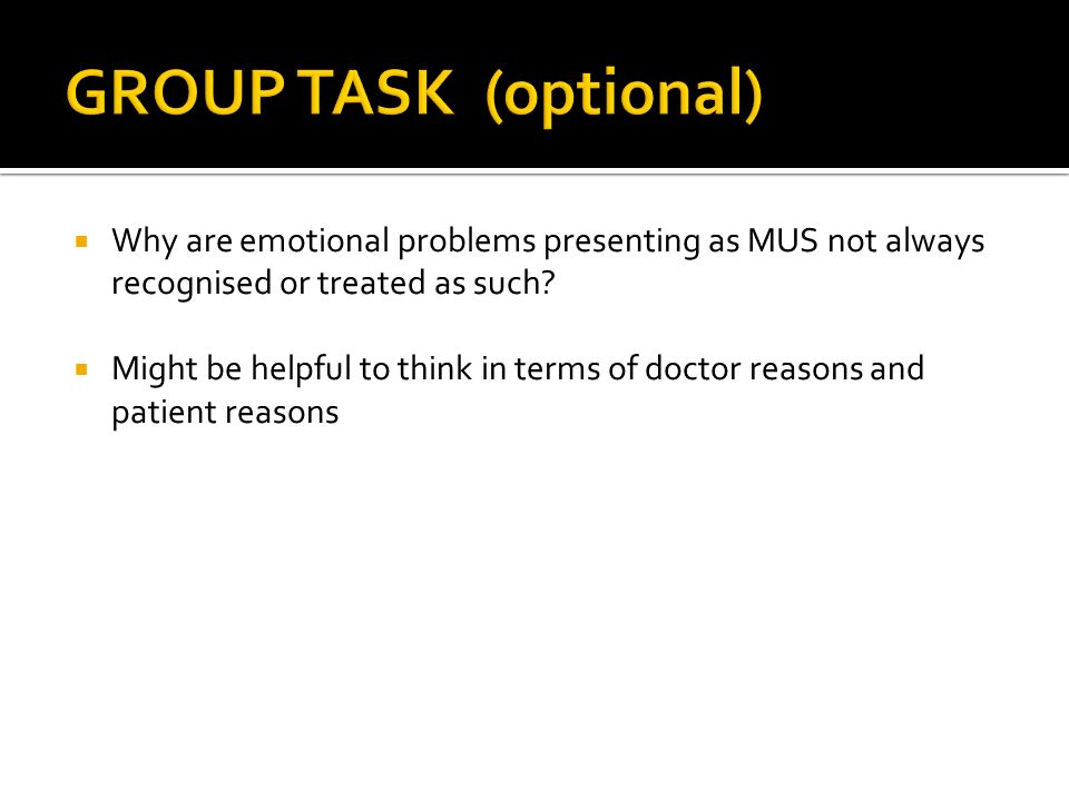 GROUP TASK (optional) Why are emotional problems presenting as MUS not always recognised or treated as such
