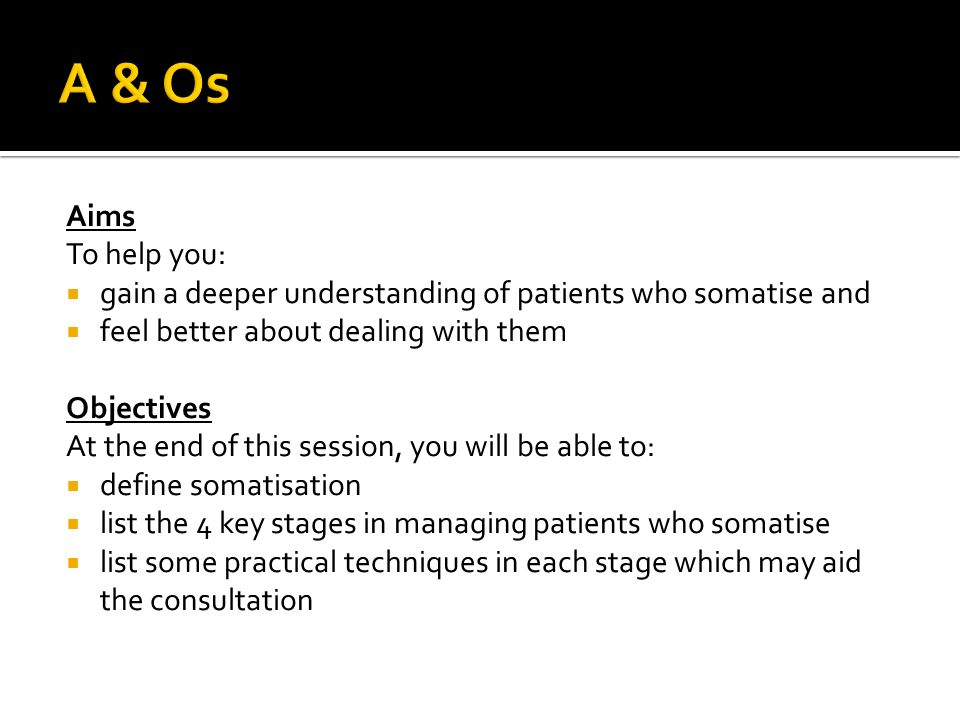 A & Os Aims. To help you: gain a deeper understanding of patients who somatise and. feel better about dealing with them.