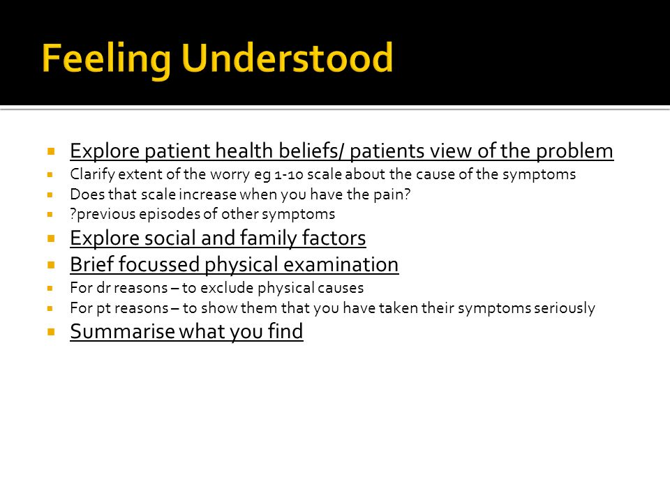 Feeling Understood Explore patient health beliefs/ patients view of the problem.