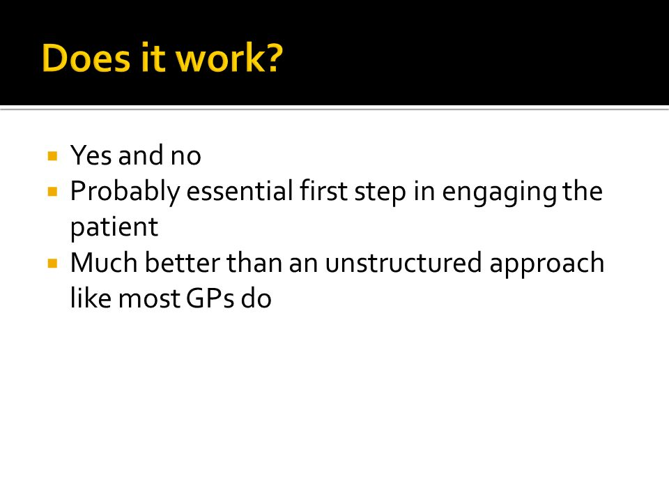 Does it work Yes and no. Probably essential first step in engaging the patient. Much better than an unstructured approach like most GPs do.