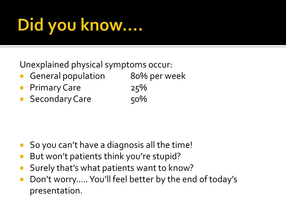 Did you know…. Unexplained physical symptoms occur: