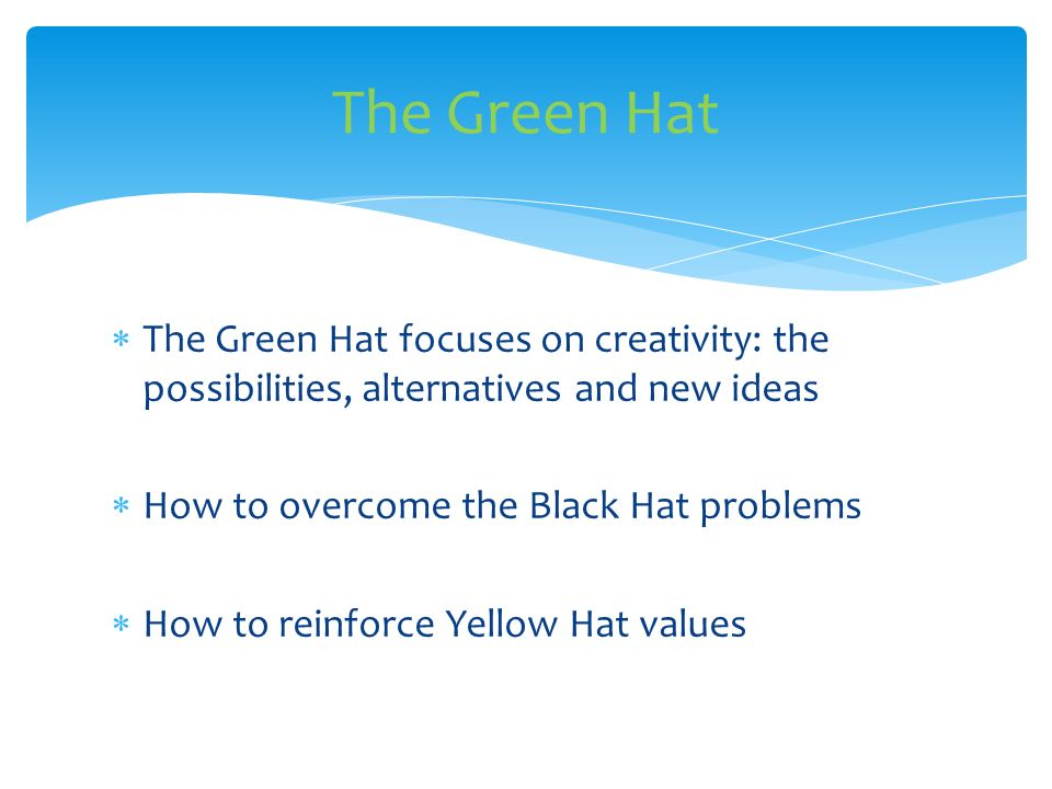 The Green Hat The Green Hat focuses on creativity: the possibilities, alternatives and new ideas. How to overcome the Black Hat problems.