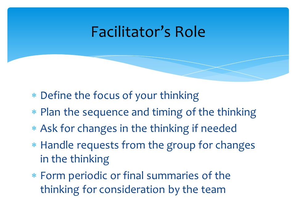 Facilitator's Role Define the focus of your thinking