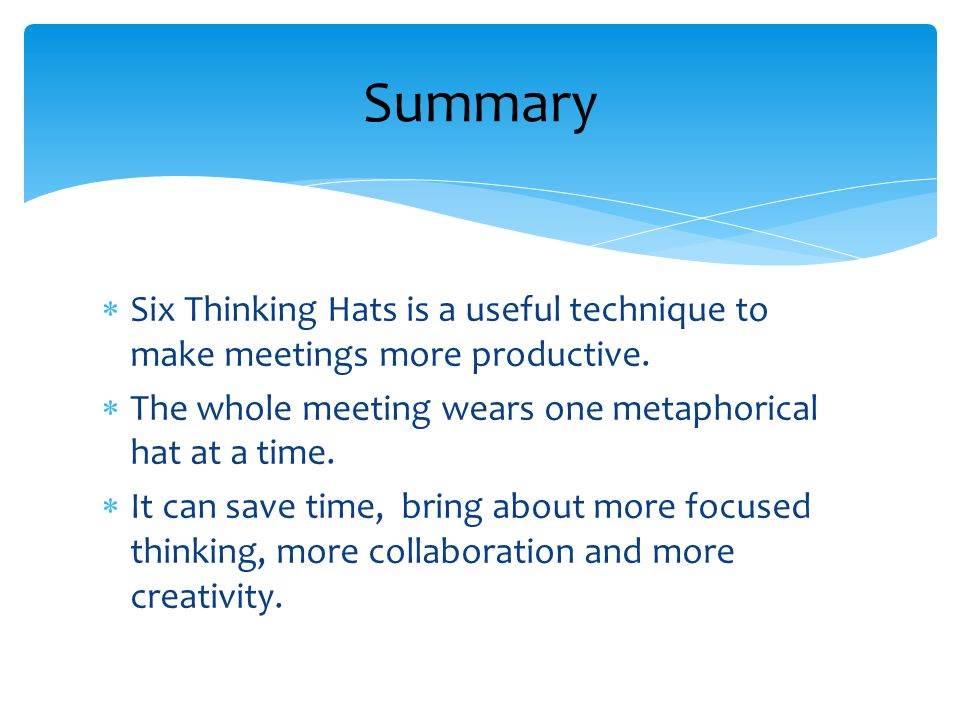 Summary Six Thinking Hats is a useful technique to make meetings more productive. The whole meeting wears one metaphorical hat at a time.
