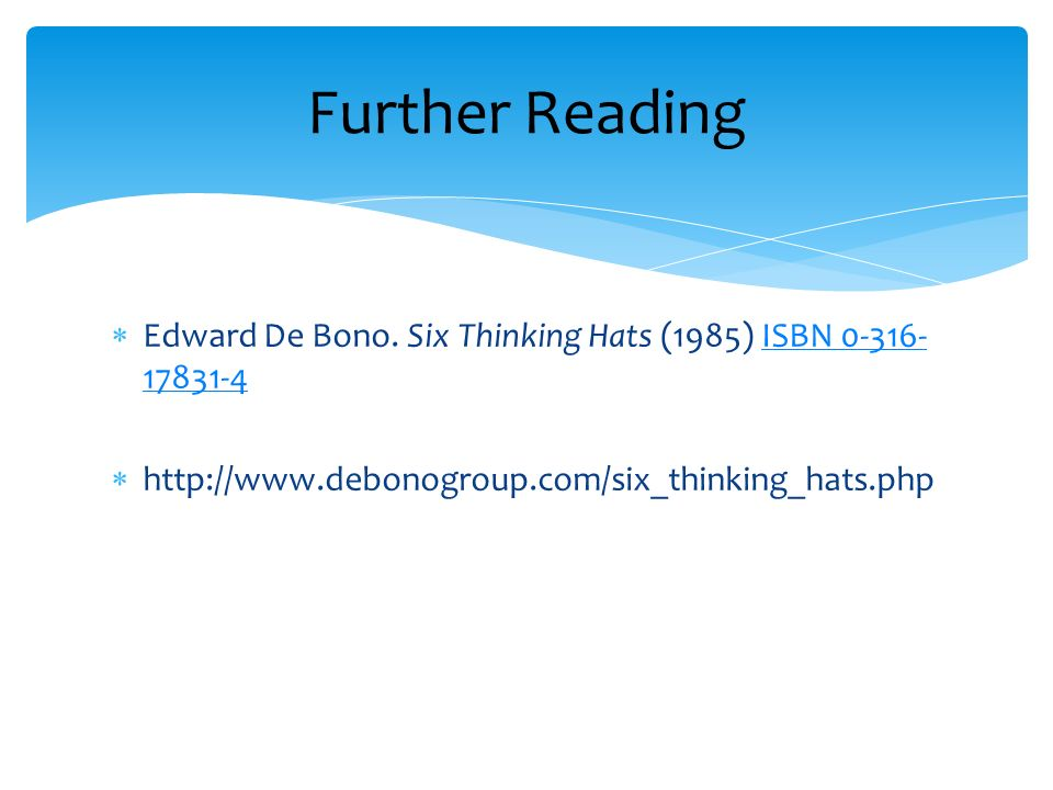 Further Reading Edward De Bono. Six Thinking Hats (1985) ISBN 0-316-17831-4.
