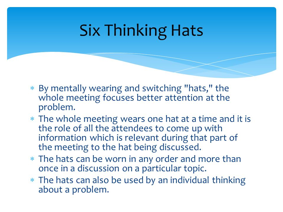 Six Thinking Hats By mentally wearing and switching hats, the whole meeting focuses better attention at the problem.