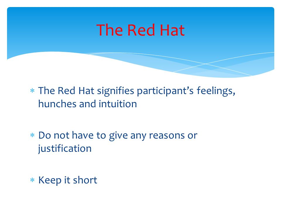 The Red Hat The Red Hat signifies participant's feelings, hunches and intuition. Do not have to give any reasons or justification.
