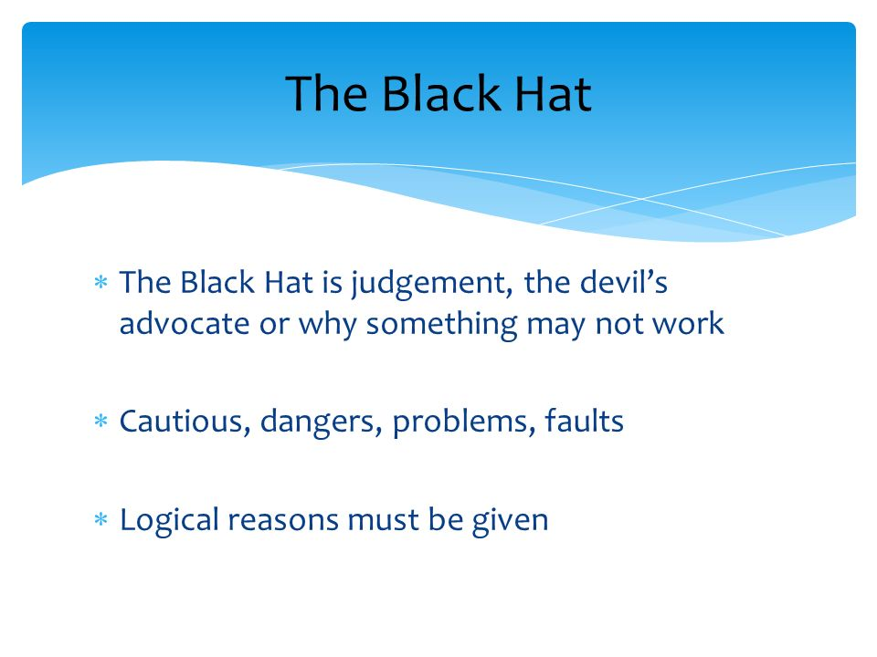 The Black Hat The Black Hat is judgement, the devil's advocate or why something may not work. Cautious, dangers, problems, faults.