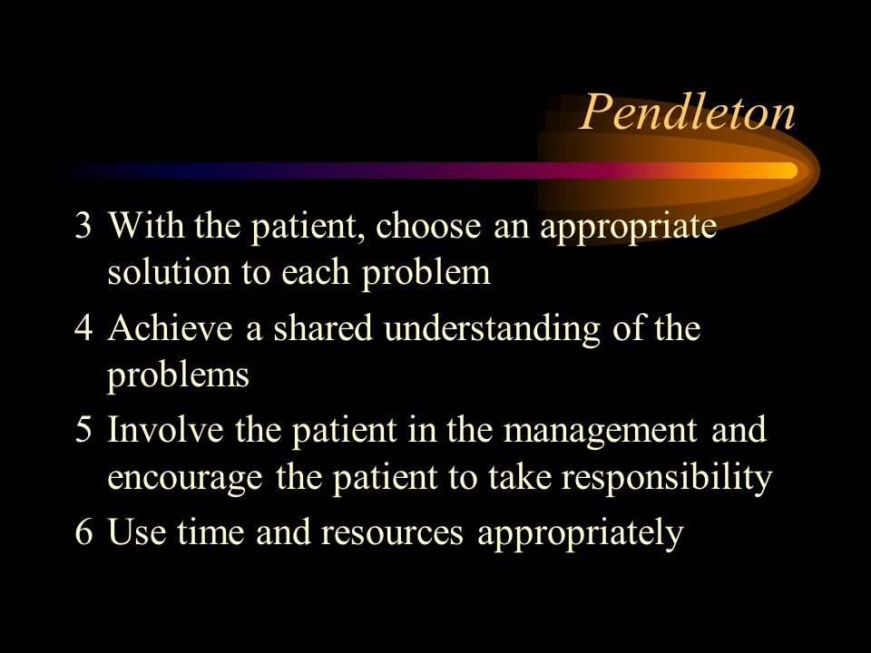 Pendleton 3 With the patient, choose an appropriate solution to each problem. 4 Achieve a shared understanding of the problems.