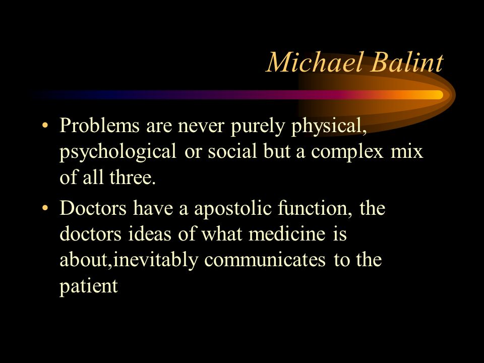 Michael Balint Problems are never purely physical, psychological or social but a complex mix of all three.