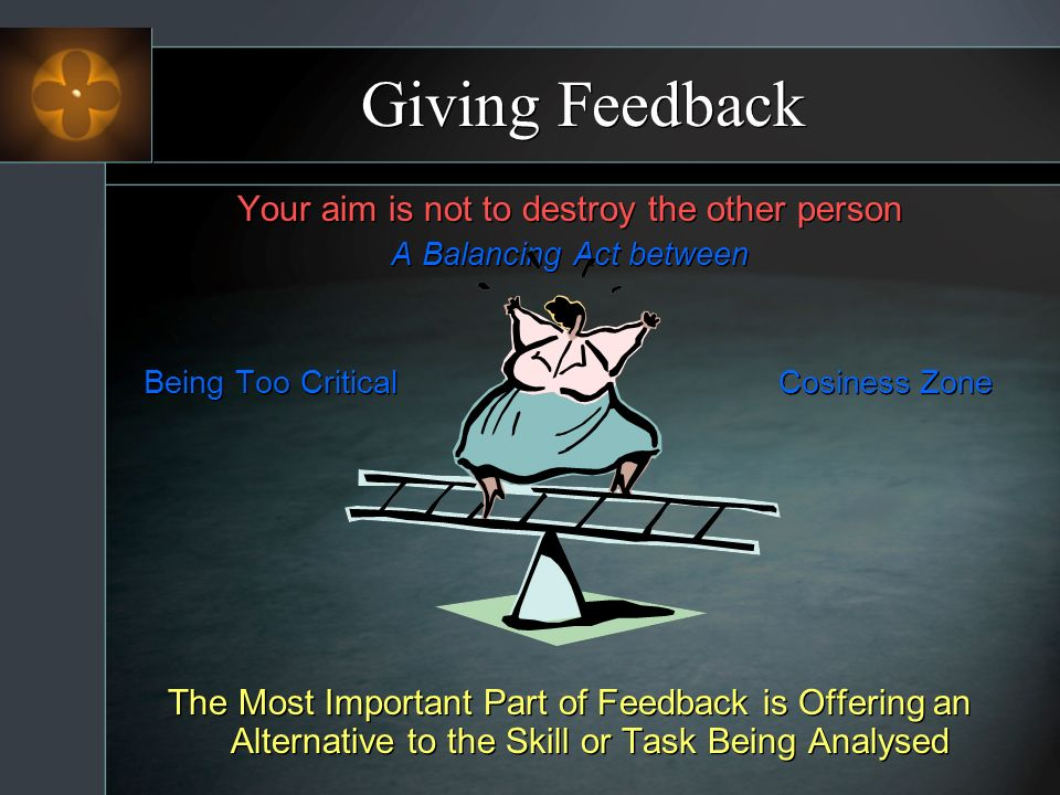 Giving Feedback Your aim is not to destroy the other person