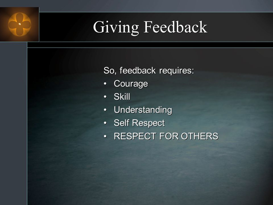 Giving Feedback So, feedback requires: Courage Skill Understanding