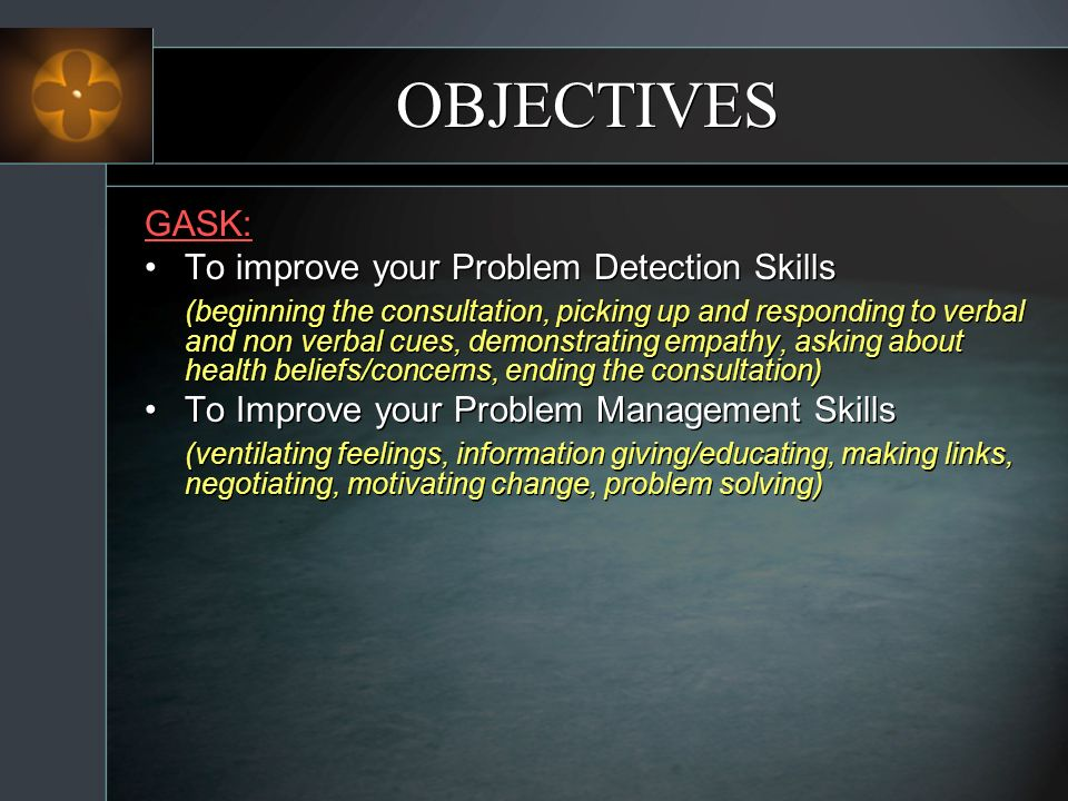 OBJECTIVES GASK: To improve your Problem Detection Skills