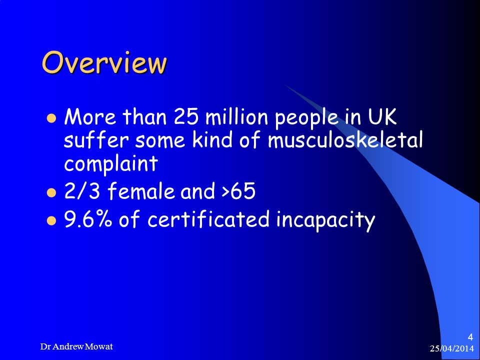 OverviewMore than 25 million people in UK suffer some kind of musculoskeletal complaint. 2/3 female and >65.