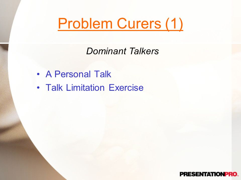 Problem Curers (1) Dominant Talkers A Personal Talk