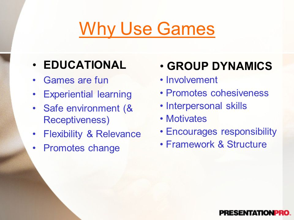 Why Use Games EDUCATIONAL GROUP DYNAMICS Games are fun