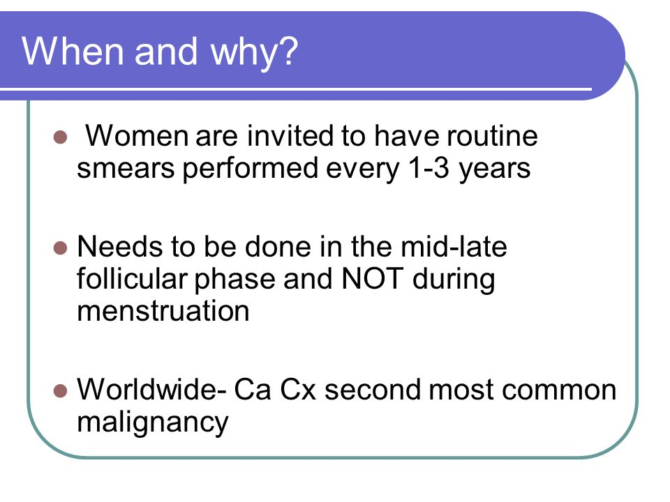When and why Women are invited to have routine smears performed every 1-3 years.