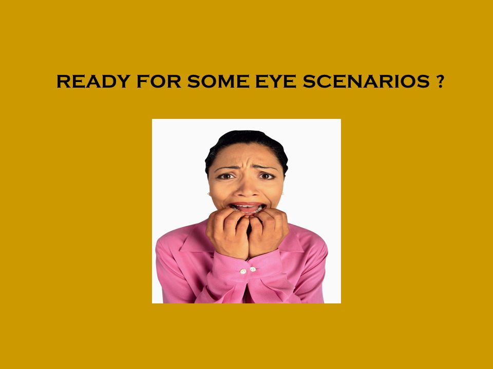 READY FOR SOME EYE SCENARIOS
