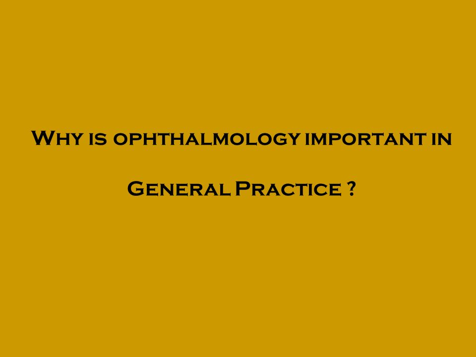 Why is ophthalmology important in General Practice