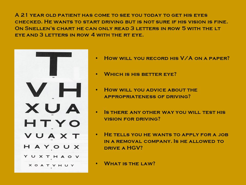 A 21 year old patient has come to see you today to get his eyes checked. He wants to start driving but is not sure if his vision is fine. On Snellen's chart he can only read 3 letters in row 5 with the lt eye and 3 letters in row 4 with the rt eye.