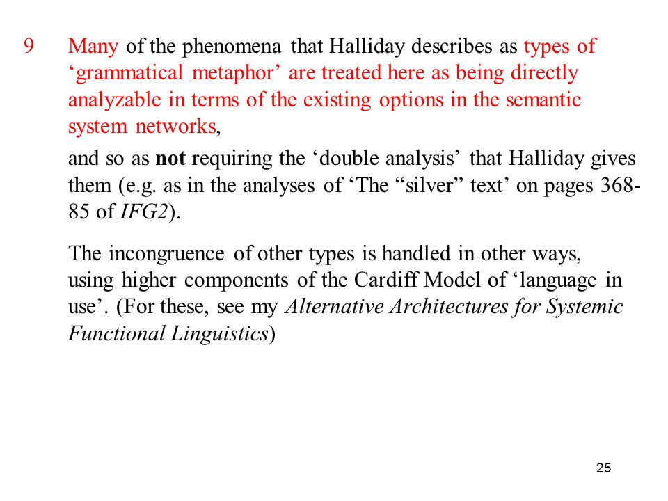 9 Many of the phenomena that Halliday describes as types of 'grammatical metaphor' are treated here as being directly analyzable in terms of the existing options in the semantic system networks,