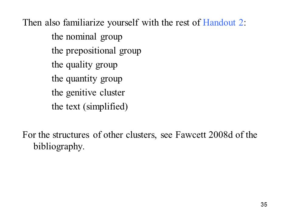 Then also familiarize yourself with the rest of Handout 2: the nominal group the prepositional group the quality group the quantity group the genitive cluster the text (simplified) For the structures of other clusters, see Fawcett 2008d of the bibliography.