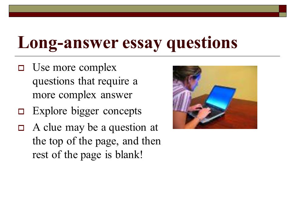 how long should an essay question answer be They read and then write a long essay, only to realize very late that they did not  understand the question correctly  the body of your essay should have a  summary or statement  have i answered the question completely.