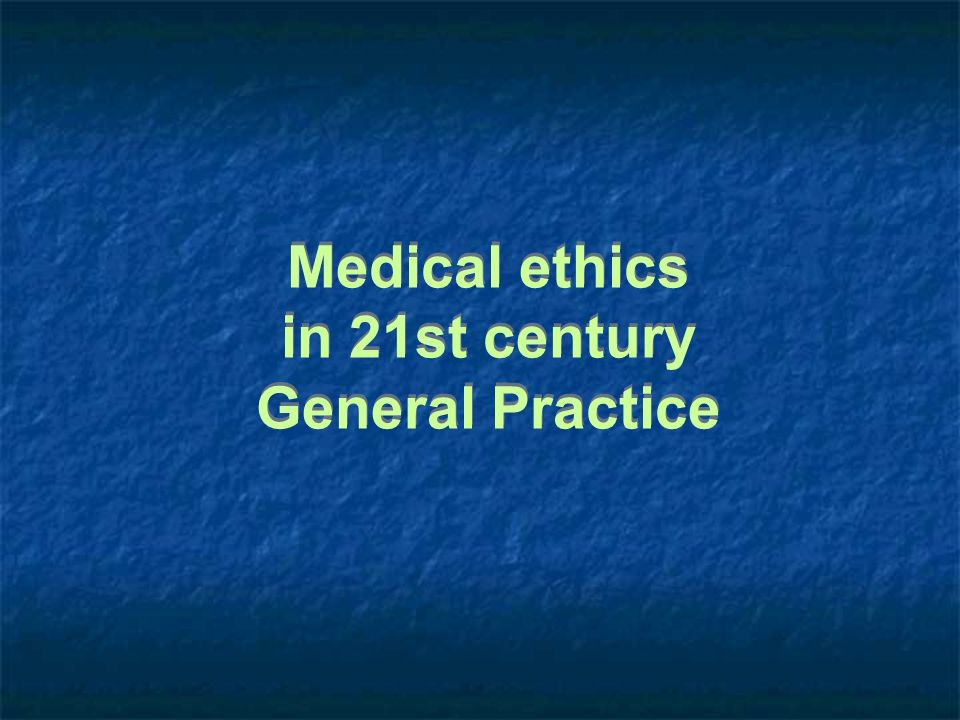 Medical ethics in 21st century General Practice